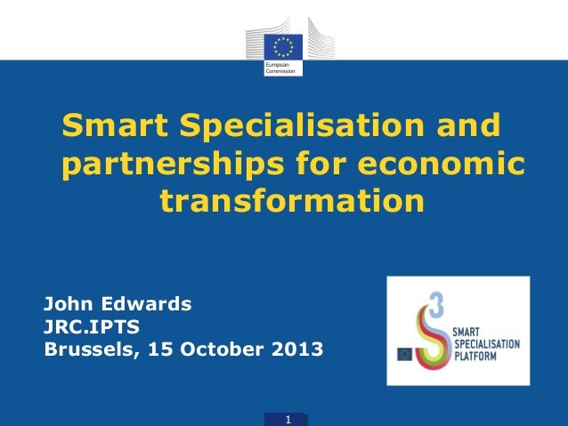 Smart Specialisation and partnerships for economic transformation John Edwards JRC.IPTS Brussels, 15 October 2013 1