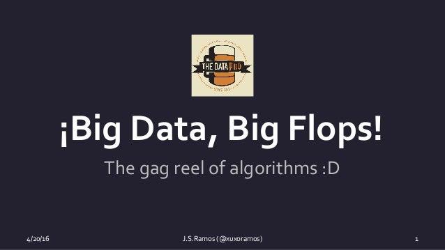 4/20/16 J.S.Ramos(@xuxoramos) 1 ¡BigData,BigFlops! Thegagreelofalgorithms:D
