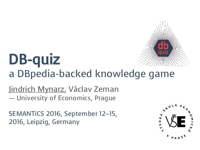 DB-quiz a DBpedia-backed knowledge game Jindrich Mynarz, Václav Zeman — University of Economics, Prague SEMANTiCS 2016, Se...