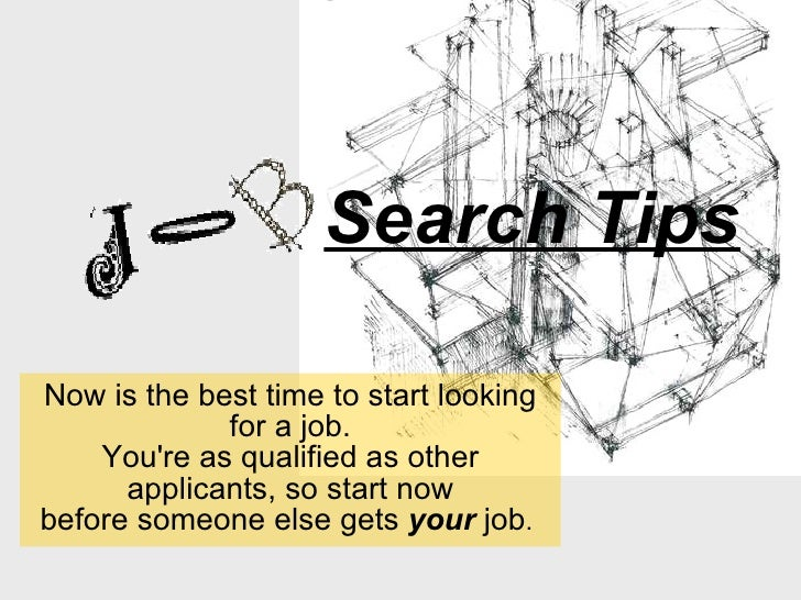 Search Tips Now is the best time to start looking for a job. You're as qualified as other applicants, so start now before ...