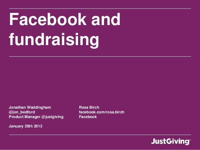 Facebook and fundraising Jonathan Waddingham Rosa Birch @jon_bedford facebook.com/rosa.birch Product Manager @justgiving F...