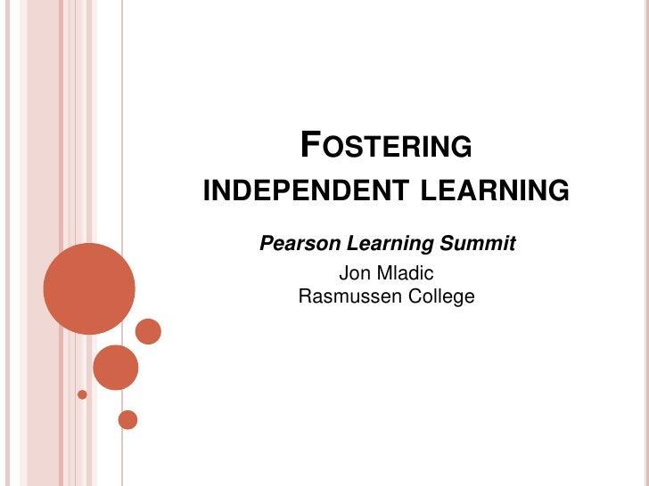 FOSTERINGINDEPENDENT LEARNING   Pearson Learning Summit          Jon Mladic      Rasmussen College