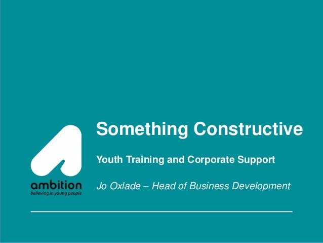Something Constructive Youth Training and Corporate Support Jo Oxlade – Head of Business Development