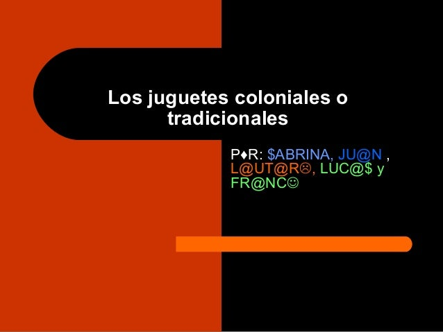 Los juguetes coloniales o tradicionales P♦R: $ABRINA, JU@N , L@UT@R, LUC@$ y FR@NC