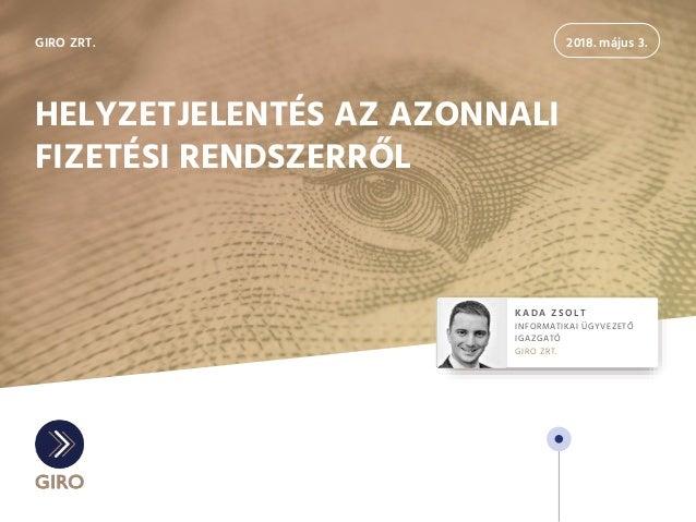 2018. május 3. KADA ZSOLT INFORMATIKAI ÜGYVEZETŐ IGAZGATÓ GIRO ZRT. GIRO ZRT. HELYZETJELENTÉS AZ AZONNALI FIZETÉSI RENDSZE...