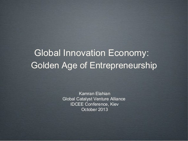 Global Innovation Economy: Golden Age of Entrepreneurship Kamran Elahian Global Catalyst Venture Alliance IDCEE Conference...
