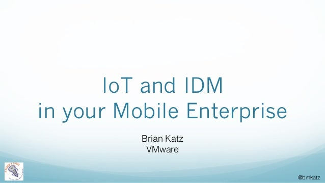 @bmkatz IoT and IDM in your Mobile Enterprise Brian Katz VMware