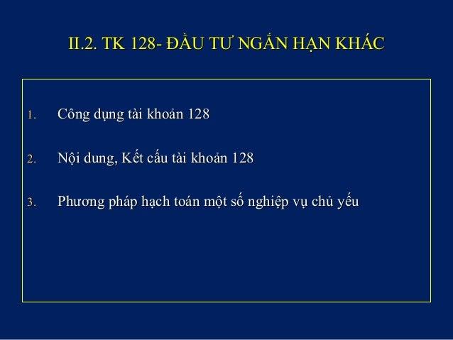 II.2. TK 128- ĐẦU TƯ NGẮN HẠN KHÁCII.2. TK 128- ĐẦU TƯ NGẮN HẠN KHÁC 1.1. Công dụng tài khoản 128Công dụng tài khoản 128 2...