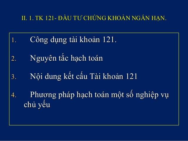 II. 1. TK 121- ĐẦU TƯ CHỨNG KHOẢN NGẮN HẠN.II. 1. TK 121- ĐẦU TƯ CHỨNG KHOẢN NGẮN HẠN. 1.1. Công dụng tài khoản 121.Công d...