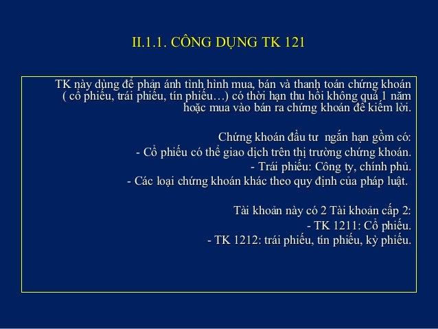 II.1.1. CÔNG DỤNG TK 121II.1.1. CÔNG DỤNG TK 121 TK này dùng để phản ánh tình hình mua, bán và thanh toán chứng khoánTK nà...