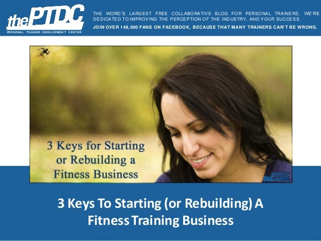 3 Keys To Starting (or Rebuilding) A Fitness Training Business PER SON A L TR A IN ER D EVELOPM EN T C EN TER THE WORD'S L...