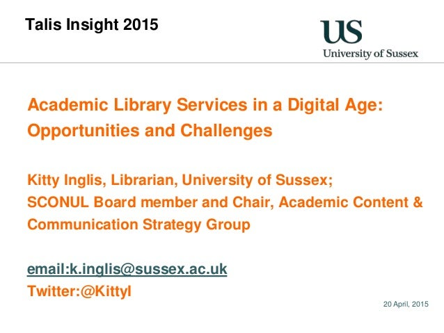 20 April, 2015 Talis Insight 2015 Academic Library Services in a Digital Age: Opportunities and Challenges Kitty Inglis, L...
