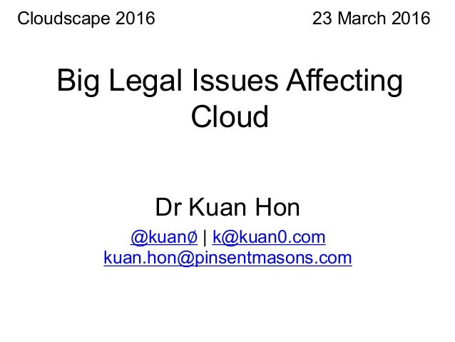Big Legal Issues Affecting Cloud 23 March 2016 Dr Kuan Hon @kuan∅ | k@kuan0.com kuan.hon@pinsentmasons.com Cloudscape 2016