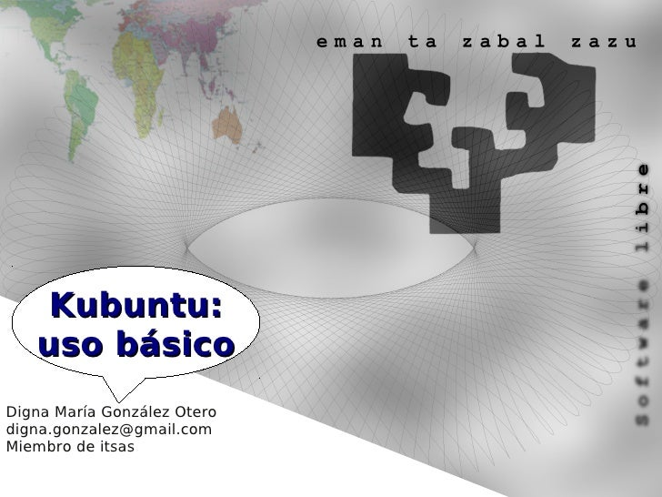 Kubuntu:    uso básico Digna María González Otero digna.gonzalez@gmail.com Miembro de itsas