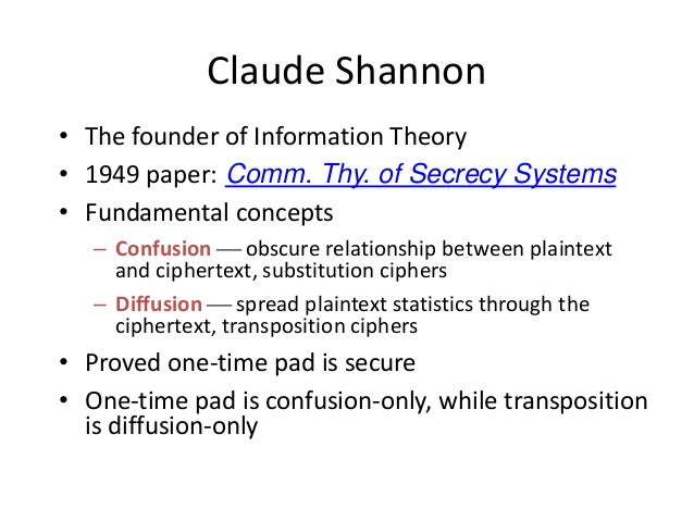 Claude Shannon • The founder of Information Theory • 1949 paper: Comm. Thy. of Secrecy Systems • Fundamental concepts – Co...