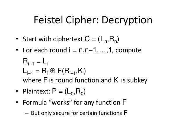 Feistel Cipher: Decryption • Start with ciphertext C = (Ln,Rn) • For each round i = n,n1,…,1, compute Ri1 = Li Li1 = Ri...