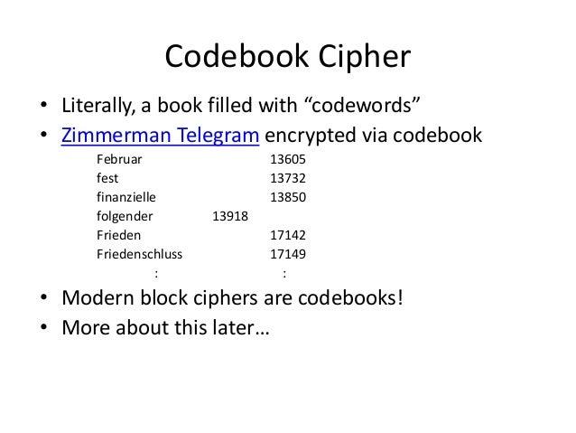 """Codebook Cipher • Literally, a book filled with """"codewords"""" • Zimmerman Telegram encrypted via codebook Februar 13605 fest..."""