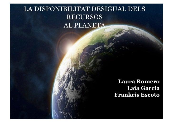 LA DISPONIBILITAT DESIGUAL DELS La disponibilitat desigual dels            RECURSOS           AL PLANETA      recursos del...