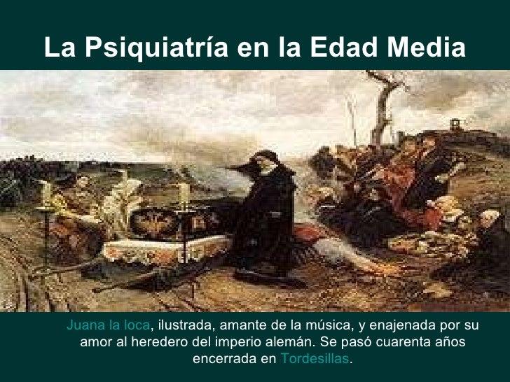 La Psiquiatría en la Edad Media Juana la loca , ilustrada,   amante de la música, y enajenada por su amor al heredero del ...