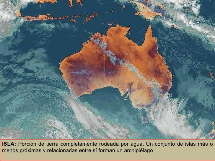 ISLA :  Porción de tierra completamente rodeada por agua. Un conjunto de islas más o menos próximas y relacionadas entre s...