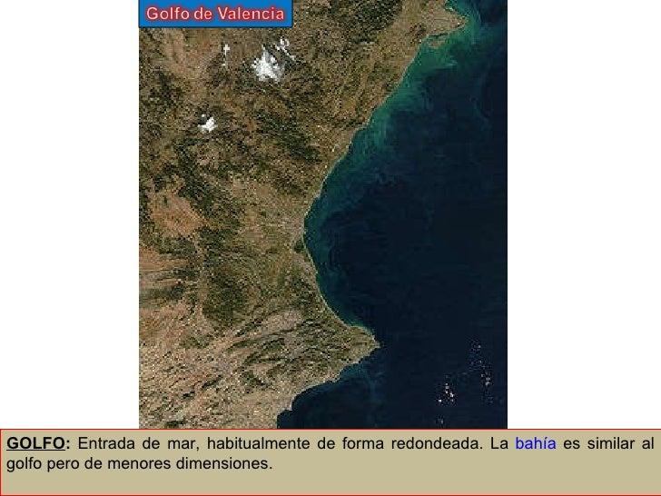 GOLFO :  Entrada de mar, habitualmente de forma redondeada. La  bahía  es similar al golfo pero de menores dimensiones.