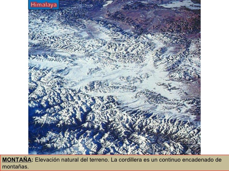 MONTAÑA :  Elevación natural del terreno. La cordillera es un continuo encadenado de montañas.