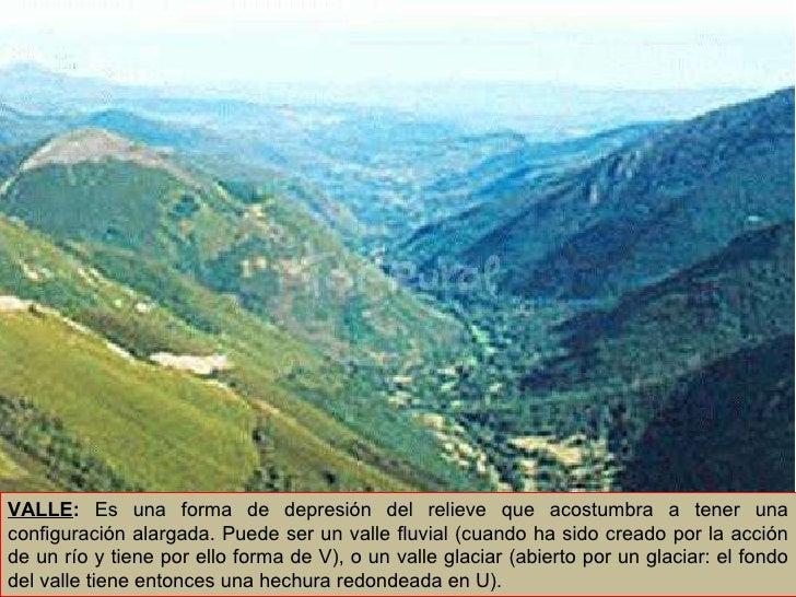 VALLE :  Es una forma de depresión del relieve que acostumbra a tener una configuración alargada. Puede ser un valle fluvi...