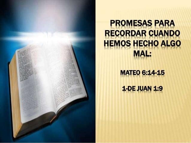 PROMESAS PARA RECORDAR CUANDO HEMOS HECHO ALGO MAL: MATEO 6:14-15 1-DE JUAN 1:9