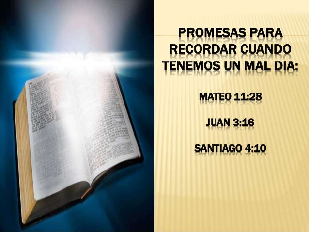 PROMESAS PARA RECORDAR CUANDO TENEMOS UN MAL DIA: MATEO 11:28 JUAN 3:16 SANTIAGO 4:10