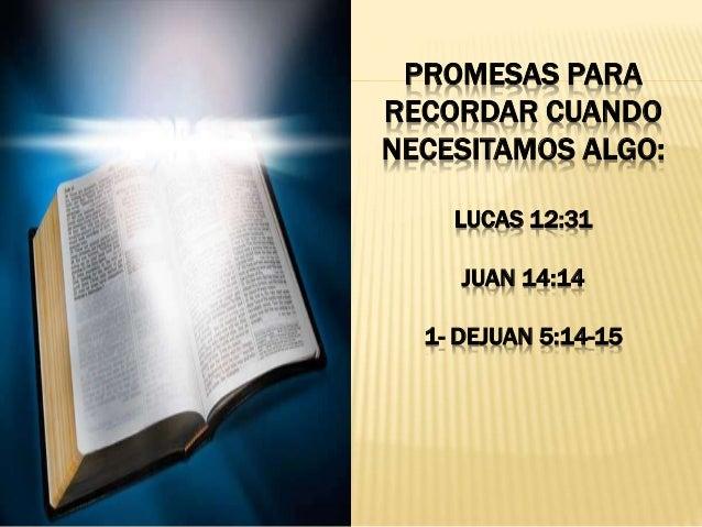 PROMESAS PARA RECORDAR CUANDO NECESITAMOS ALGO: LUCAS 12:31 JUAN 14:14 1- DEJUAN 5:14-15