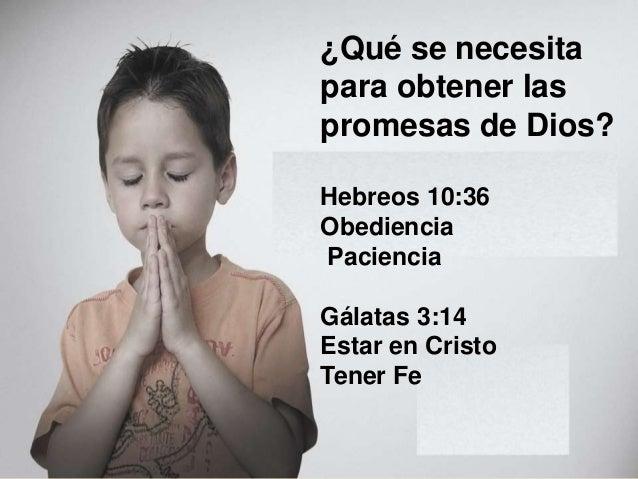 �Qu� se necesita para obtener las promesas de Dios? Hebreos 10:36 Obediencia Paciencia G�latas 3:14 Estar en Cristo Tener ...