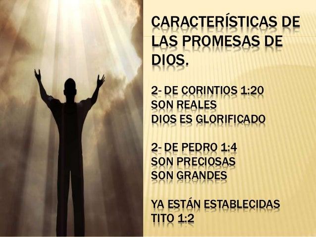 CARACTER�STICAS DE LAS PROMESAS DE DIOS. 2- DE CORINTIOS 1:20 SON REALES DIOS ES GLORIFICADO 2- DE PEDRO 1:4 SON PRECIOSAS...