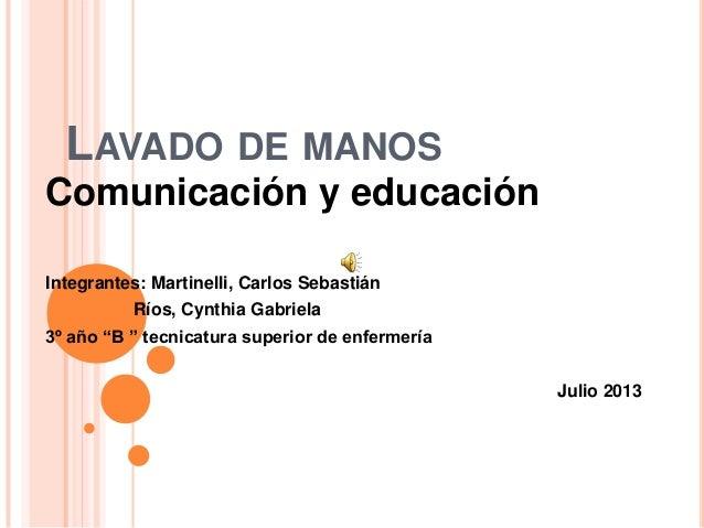 """LAVADO DE MANOSComunicación y educaciónIntegrantes: Martinelli, Carlos SebastiánRíos, Cynthia Gabriela3º año """"B """" tecnicat..."""