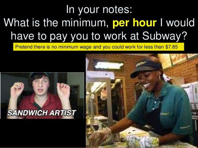 In your notes: What is the minimum, per hour I would have to pay you to work at Subway? Pretend there is no minimum wage a...