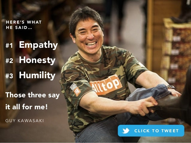 #1 Empathy #2 Honesty #3 Humility Those three say it all for me! G U Y K A W A S A K I H E R E ' S W H AT H E S A I D … C ...