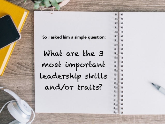 What are the 3 most important leadership skills and/or traits? So I asked him a simple question: