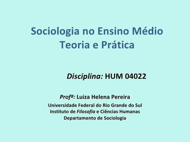 Sociologia no Ensino Médio      Teoria e Prática           Disciplina: HUM 04022        Profª: Luiza Helena Pereira   Univ...