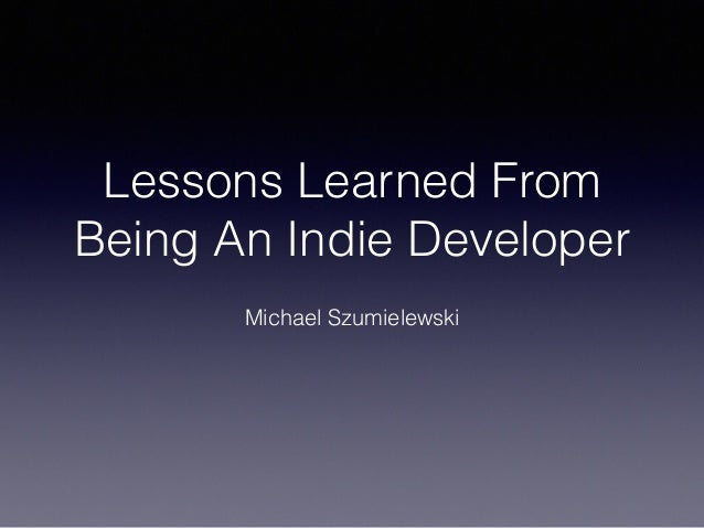 Lessons Learned From Being An Indie Developer Michael Szumielewski