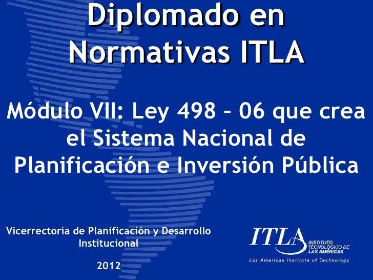 Diplomado en            Normativas ITLAMódulo VII: Ley 498 – 06 que crea     el Sistema Nacional dePlanificación e Inversi...
