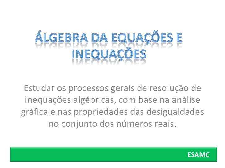 Estudar os processos gerais de resolução de inequações algébricas, com base na análisegráfica e nas propriedades das desig...