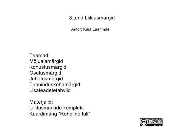 3.tund Liiklusmärgid Autor: Kaja Laanmäe   Teemad: Mõjualamärgid Kohustusmärgid Osutusmärgid Juhatusmärgid Teeninduskohamä...