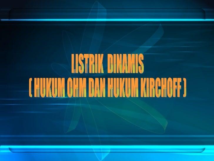LISTRIK  DINAMIS ( HUKUM OHM DAN HUKUM KIRCHOFF )
