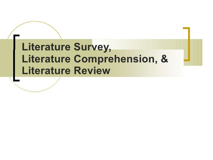 Literature Survey,  Literature Comprehension, &  Literature Review