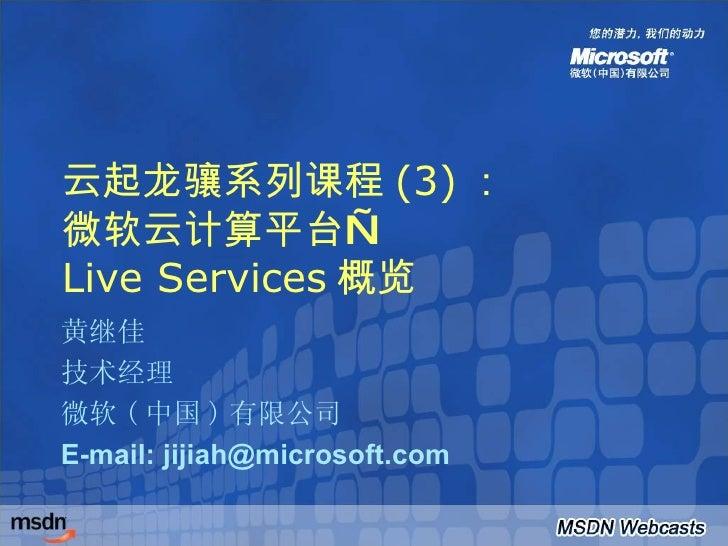 云起龙骧系列课程 (3) : 微软云计算平台— Live Services 概览 黄继佳 技术经理 微软 ( 中国 ) 有限公司 E-mail: jijiah@microsoft.com
