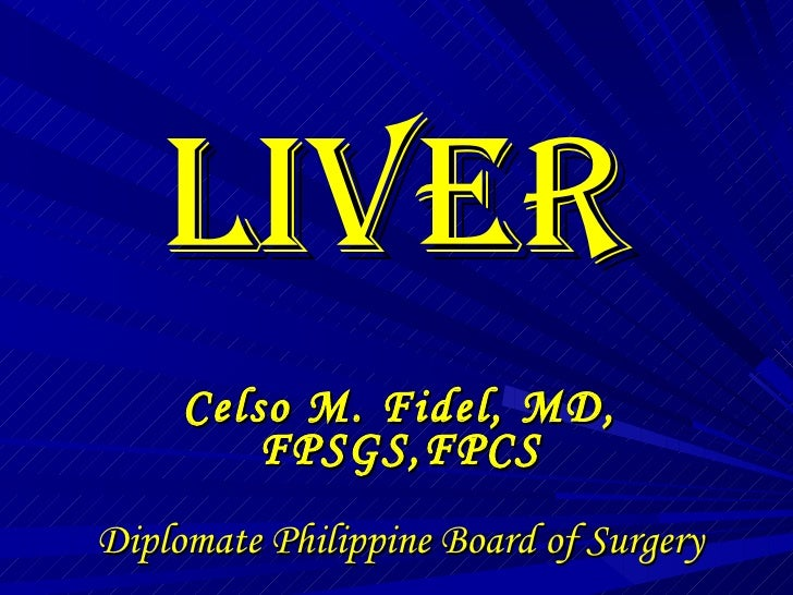 LIVER Celso M. Fidel, MD, FPSGS,FPCS Diplomate Philippine Board of Surgery