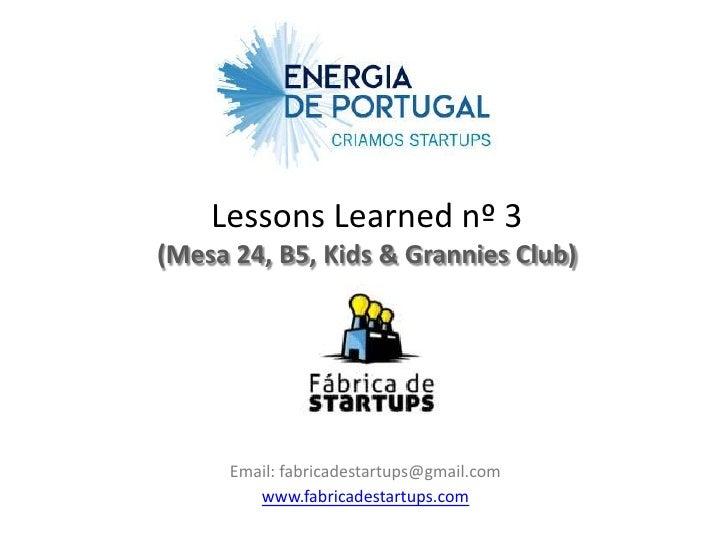 Lessons Learned nº 3(Mesa 24, B5, Kids & Grannies Club)      Email: fabricadestartups@gmail.com         www.fabricadestart...