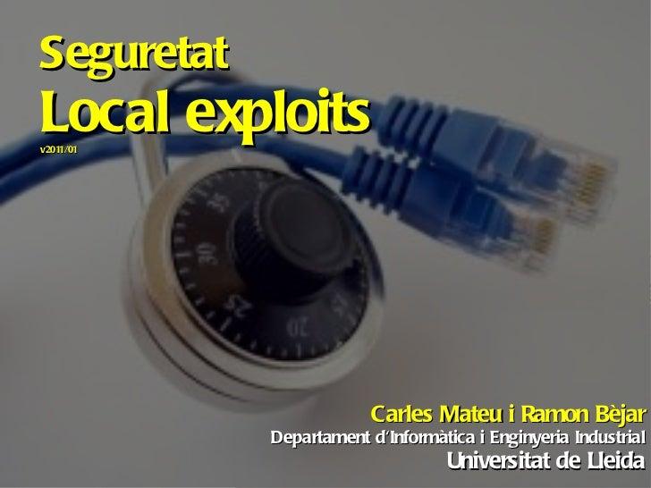 Seguretat Local exploits v2011/01 Carles Mateu i Ramon Bèjar Departament d'Informàtica i Enginyeria Industrial Universitat...