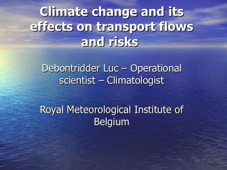Climate change and itseffects on transport flows         and risks Debontridder Luc – Operational    scientist – Climatolo...