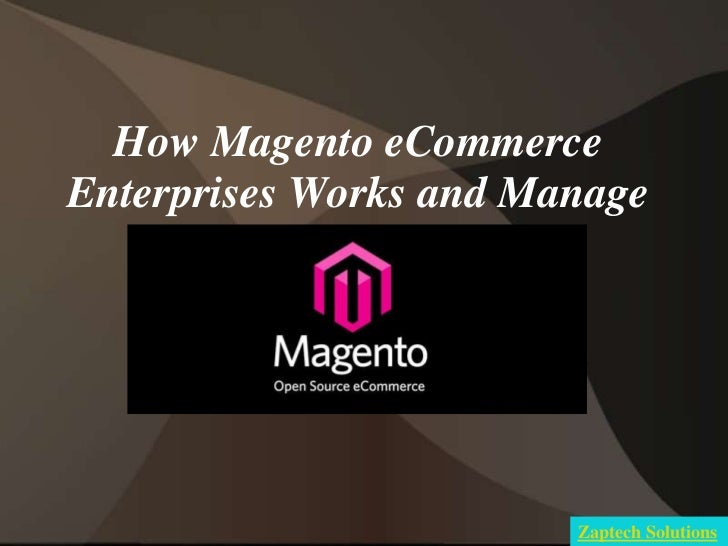 How Magento eCommerceEnterprises Works and Manage                        Zaptech Solutions