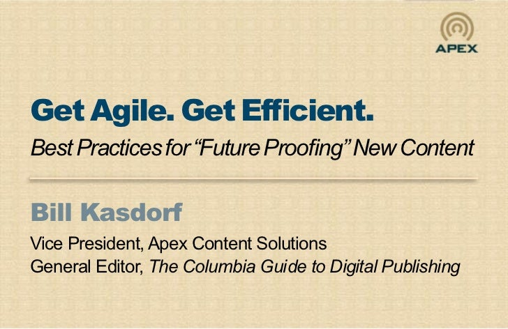 """Get Agile. Get Efficient.Best Practices for """"Future Proofing"""" New ContentBill KasdorfVice President, Apex Content Solution..."""